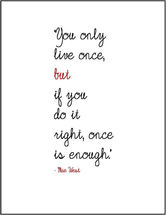 """Mae West life wisdom quote Inspiration """"You only live once ..."""