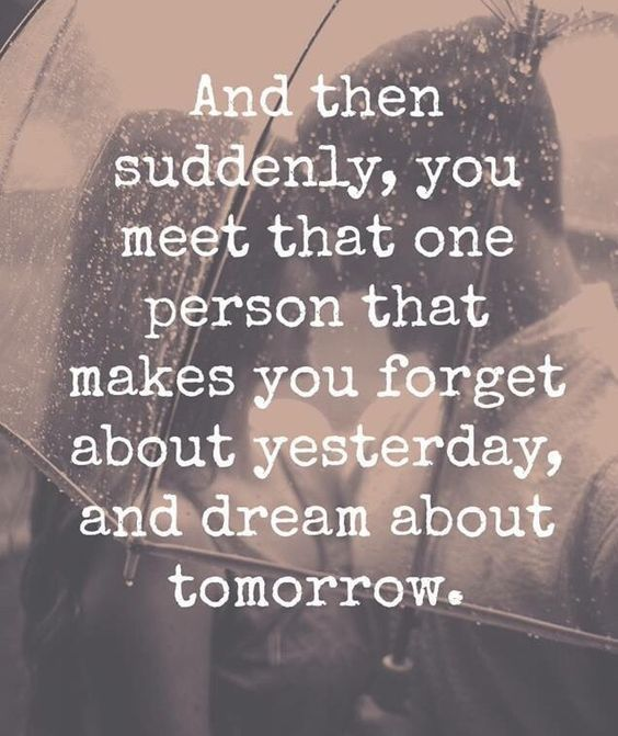 And then suddenly, you meet that one person that makes you forget about yesterday and dream about tomorrow