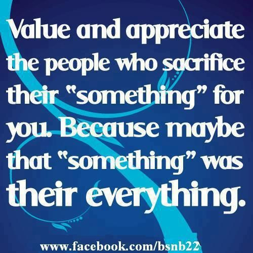 Value And Appreciate The People Who Sacrifice Their Something For You Because Maybe That Something Was Their Everything Ungrateful Quotes Ungrateful People Quotes Family Quotes
