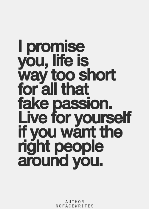 life is way too short for all that fake passion.