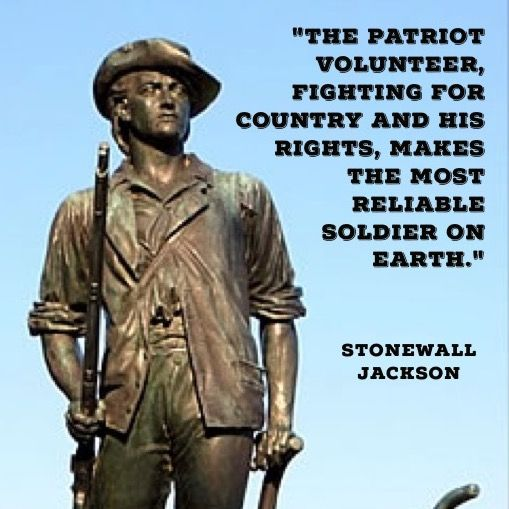 """The patriot volunteer, fighting for country and his rights, makes the most reliable soldier on earth."" Stonewall Jackson"