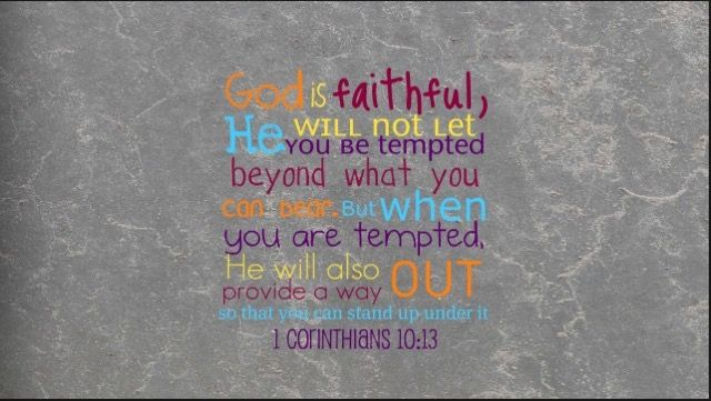 »God is faithful, He will not let you be tempted beyond what you can bear. But when you are tempted, He will also provide a way out so that you can stand up under it« - 1 Corinthians 10:13 NIV
