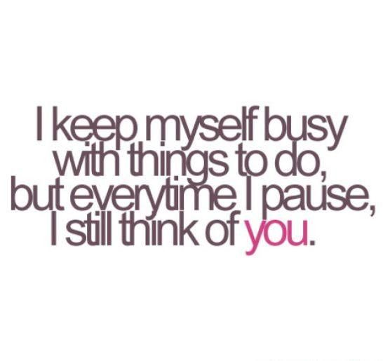I keep myself busy with things to do but everytime I pause I still think of you - and often even when I'm busy