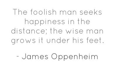 The foolish man seeks happiness in the distance; the wise