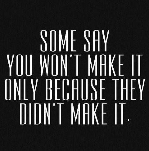 Some say you won't make it only because they didn't make it.