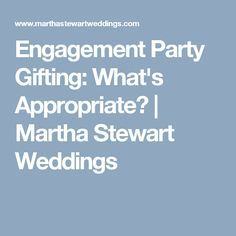 Engagement Party Gifting: What's Appropriate?   Martha Stewart Weddings