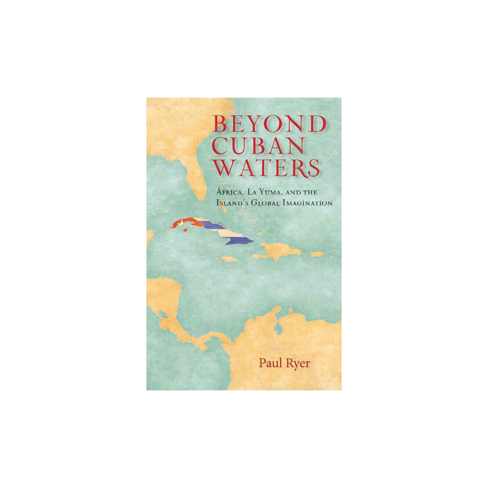 Beyond Cuban Waters : Africa, La Yuma, and the Island's Global Imagination  (Hardcover