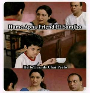 Hume Apna Friend Hi Samfho Hello Frands Chai Peelo Memepedia – Meme Insights | Hello Meme on ME.ME
