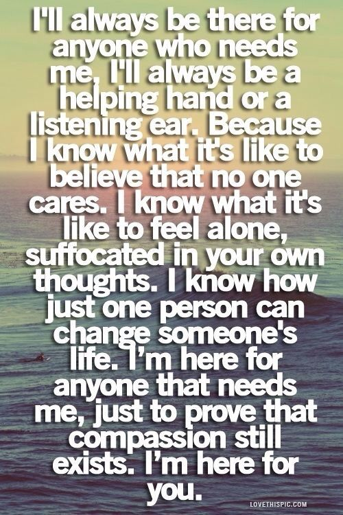 I Ll Always Be There For Anyone Who Needs Me I Ll Always Be A Helping Hand Or A Listening Ear Because I Know What I Words Be Yourself Quotes Thank You Quotes