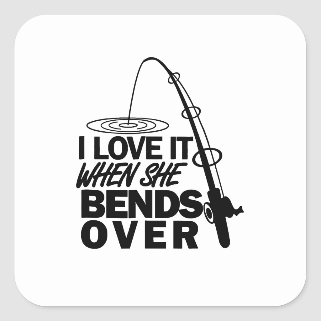 Download I Love It When She Bends Over Funny Fishing T Sh Square Sticker Fishing Humor Fishing Quotes My Love