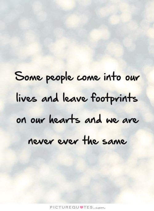 Some People Come Into Our Lives And Leave Footprints On Our Hearts