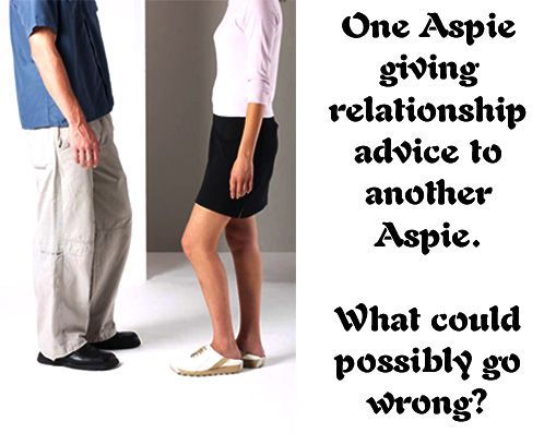 One Aspie giving relationship advice to another Aspie  What