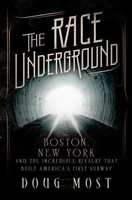 """""""The race underground : Boston, New York, and the incredible rivalry that built America's first subway"""" / by Doug Most"""