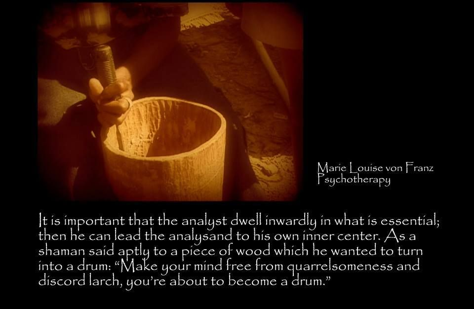 """It is important that the analyst dwell inwardly in what is essential; then he can lead the analysand to his own inner center. As a shaman said aptly to a piece of wood which he wanted to turn into a drum: """"Make your mind free from the quarrelsomeness and discord larch, you're about to become a drum. ~Marie Louise Von Franz, Psychotherapy, Page 276"""