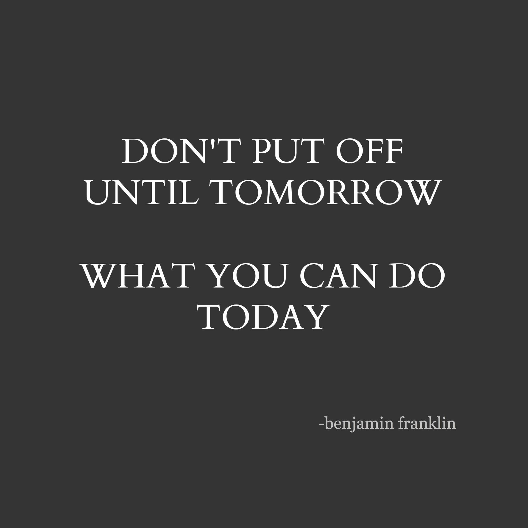 Don T Put Off Until Tomorrow What You Can Do Today Benjamin