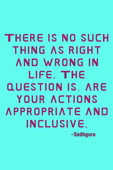 Sadhguru inclusiveness quote: There is no such thing as right and wrong in life. The question is, ar