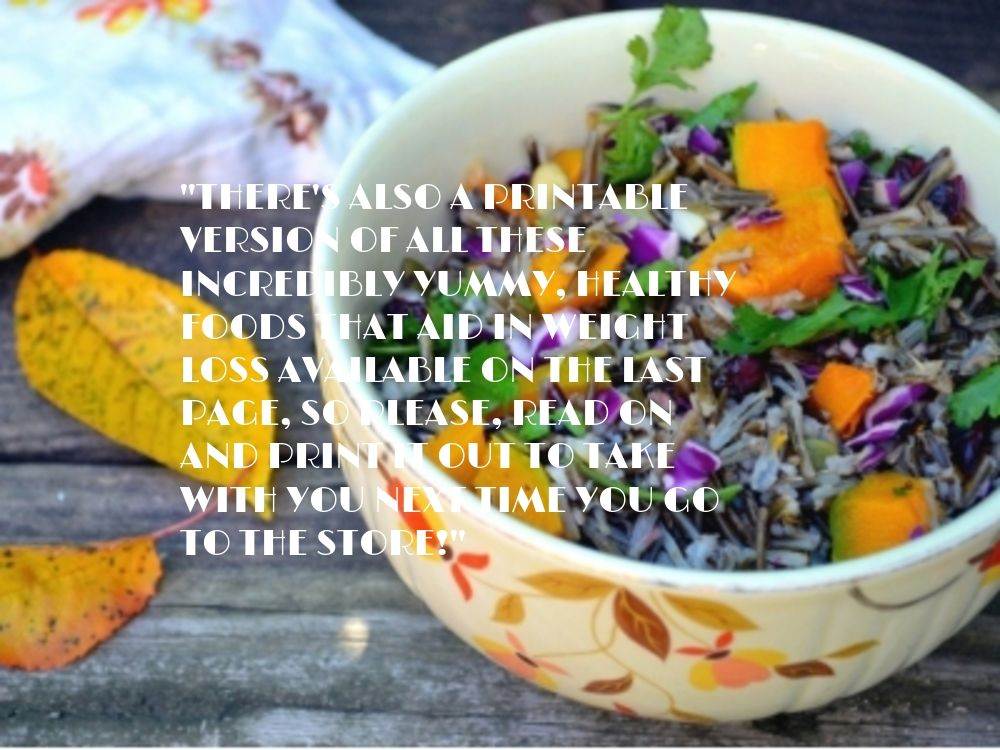 There's also a #printable version of all #these incredibly #yummy, healthy #foods that aid in #weight loss #available on the last #page, so #please, read on and #print it out to take with you next time you go to the #store!