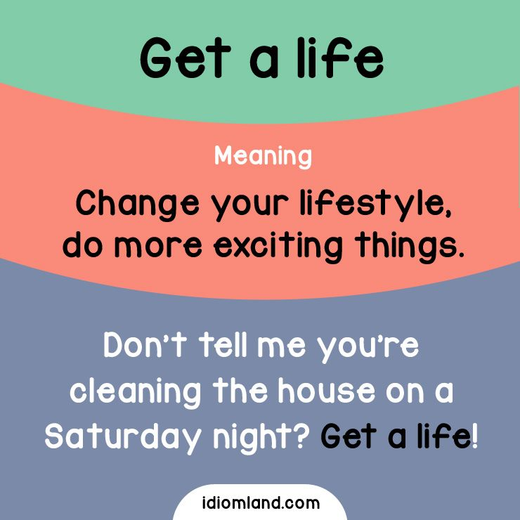 Idiom Of The Day Get A Life Meaning Change Your Lifestyle Do More Exciting Things Example Don T Tell Me English Vocabulary Words English Idioms Idioms