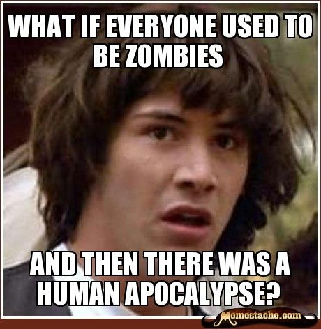 What if everyone used to be zombies / And then there was a human Apocalypse?