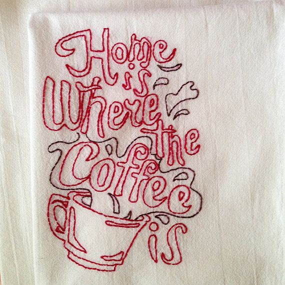 Home is Where the Coffee Is  hand embroidered dish towel by StrongArtsAndCrafts on Etsy