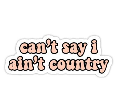 Can T Say I Ain T Country Sticker By Mirabella1 In 2020 Music Stickers Country Backgrounds Computer Sticker