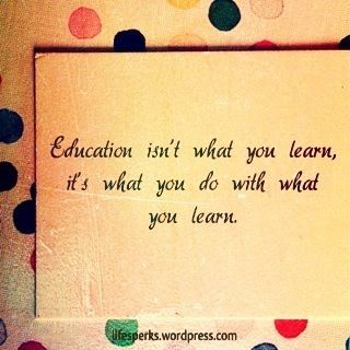 """educationquotes:  """"Education isn't what you learn, it's what you do with what you learn."""" -Anonymous"""