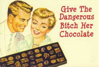 Give the dangerous bitch her chocolate (You Say I'm a Bitch Like ...