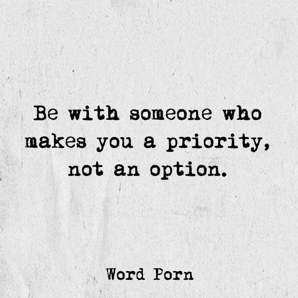 Be with someone who makes you a priority, not an option ...
