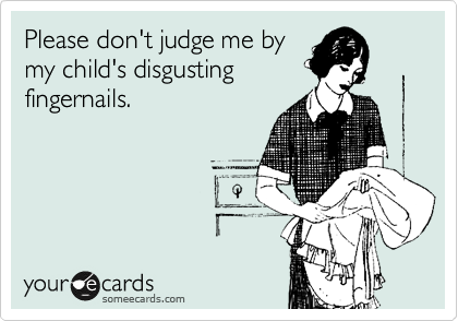 Please don't judge me by my child's disgusting fingernails.