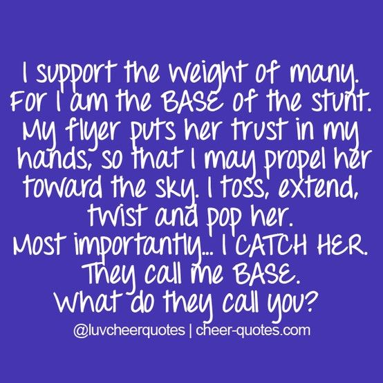I support the weight of many. For I am the BASE of the stunt. My flyer puts her trust in my hands, so that I may propel her toward the sky. I toss, extend, twist and pop her. Most importantly... I CATCH HER. They call me BASE. What do they call you? #cheerquotes #cheerleading #cheer #cheerleading #cheerquotes