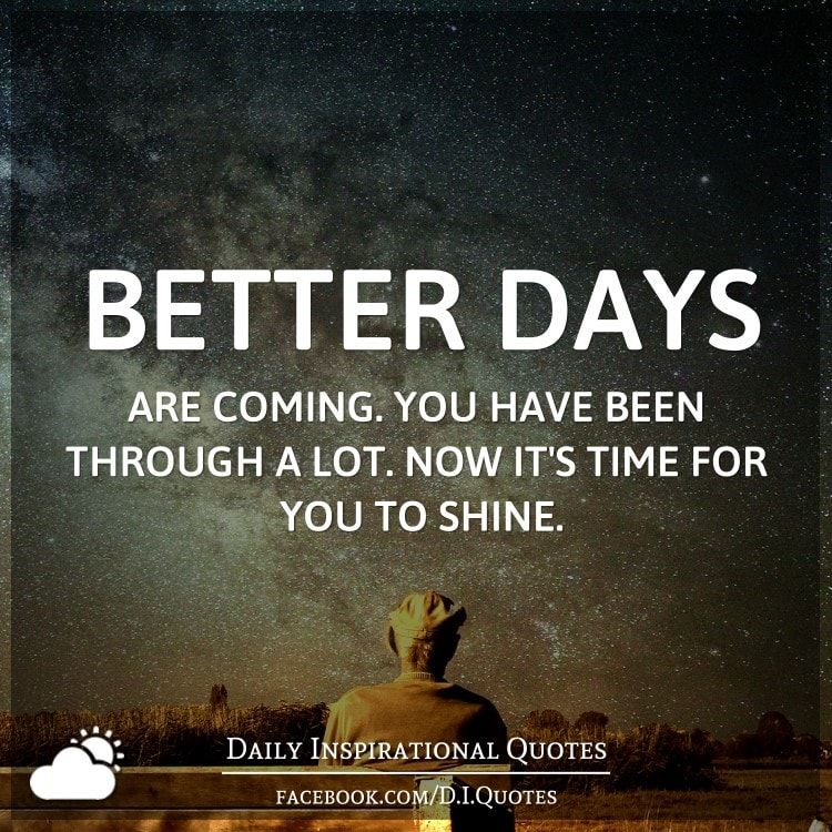 Better Days Are Coming You Have Been Through A Lot Now Its Time