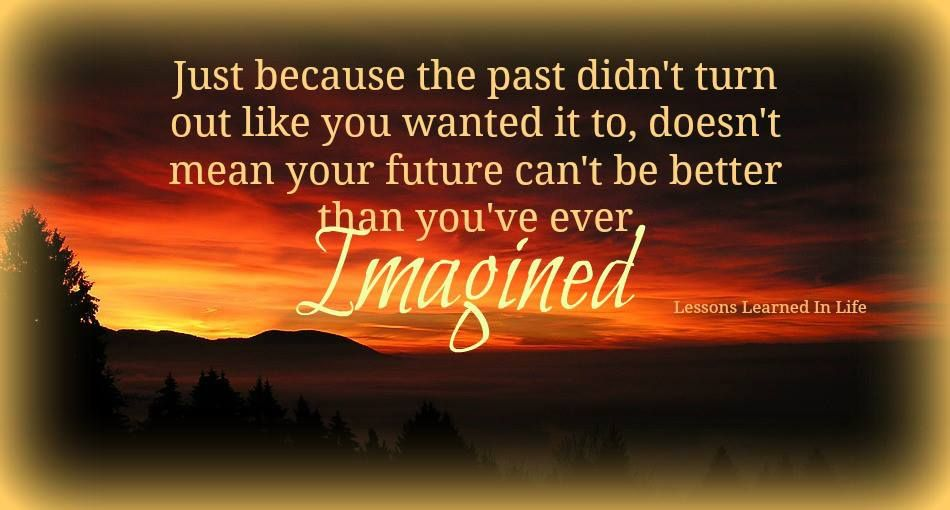just because the past didn't turn out the way you wanted it to, doesn't mean that your future can't be better than you ever imagined.