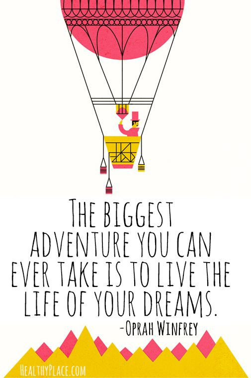 Positive quote: The biggest adventure you can ever take is to live the life of your dreams.   www.HealthyPlace.com
