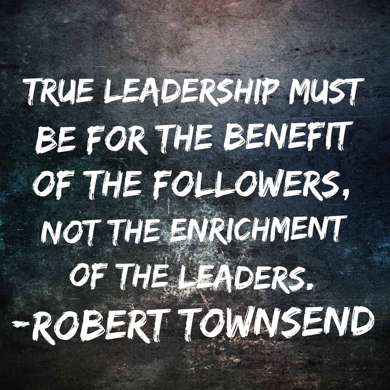 True leadership must be for the benefit of the followers, not the enrichment of the leaders. Robert Townsend #quote