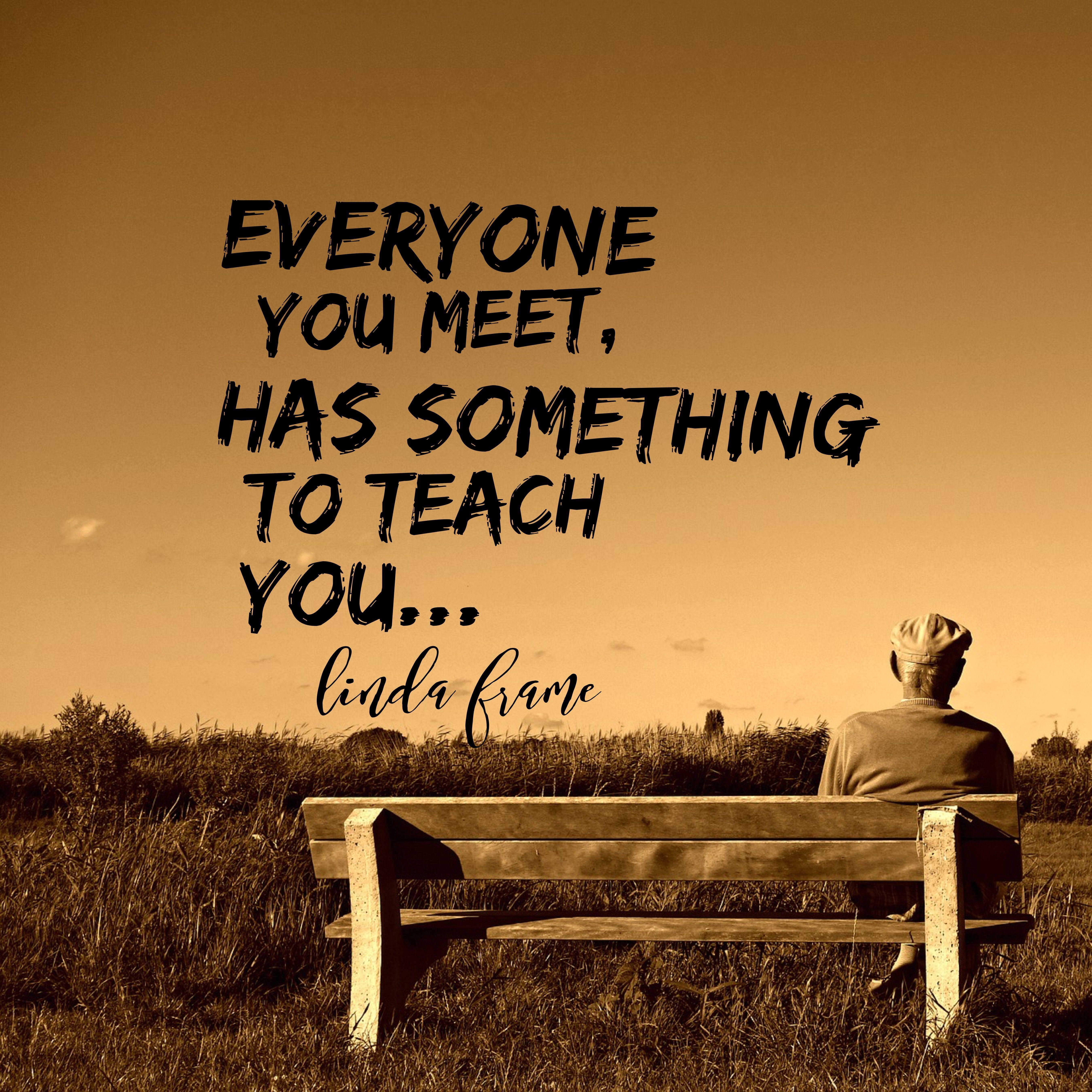 Everyone You Meet Has Something To Teach You