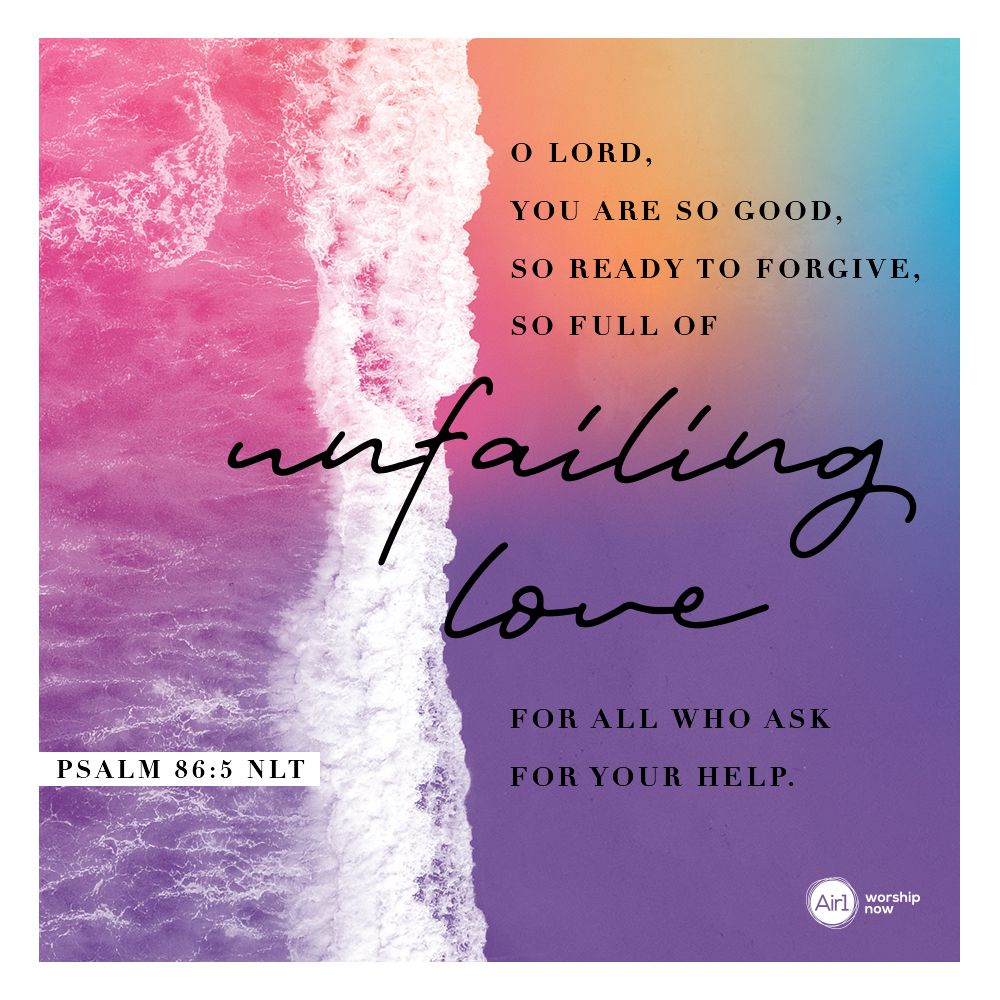 O Lord You Are So Good So Ready To Forgive So Full Of Unfailing Love For All Who Ask For Your Help Psalm 86 5 Nlt Verseo Verse Of The Day Psalms