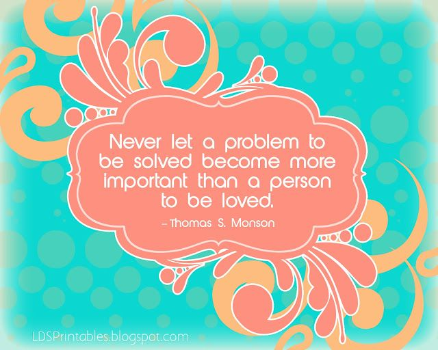 Free Printable Quote - Never let a problem to be solved become more important than a person to be loved - Thomas S. Monson