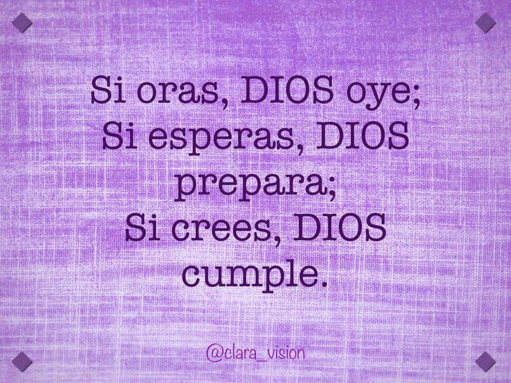 Si oras DIOS oye; si esperas DIOS prepara; si crees DIOS cumple.