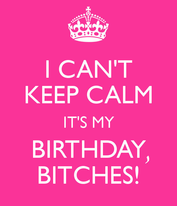 Ahhh today is my birthday im so happy sorry i havent been on i cant keep calm its my birthday bitches altavistaventures Gallery
