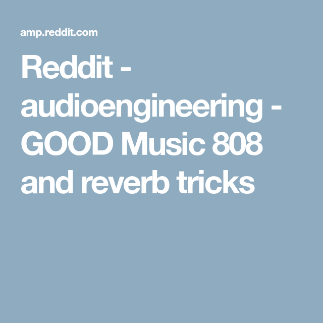 Reddit - audioengineering - GOOD Music 808 and reverb tricks | Music