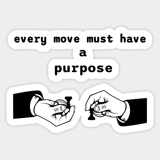 every move must have a purpose