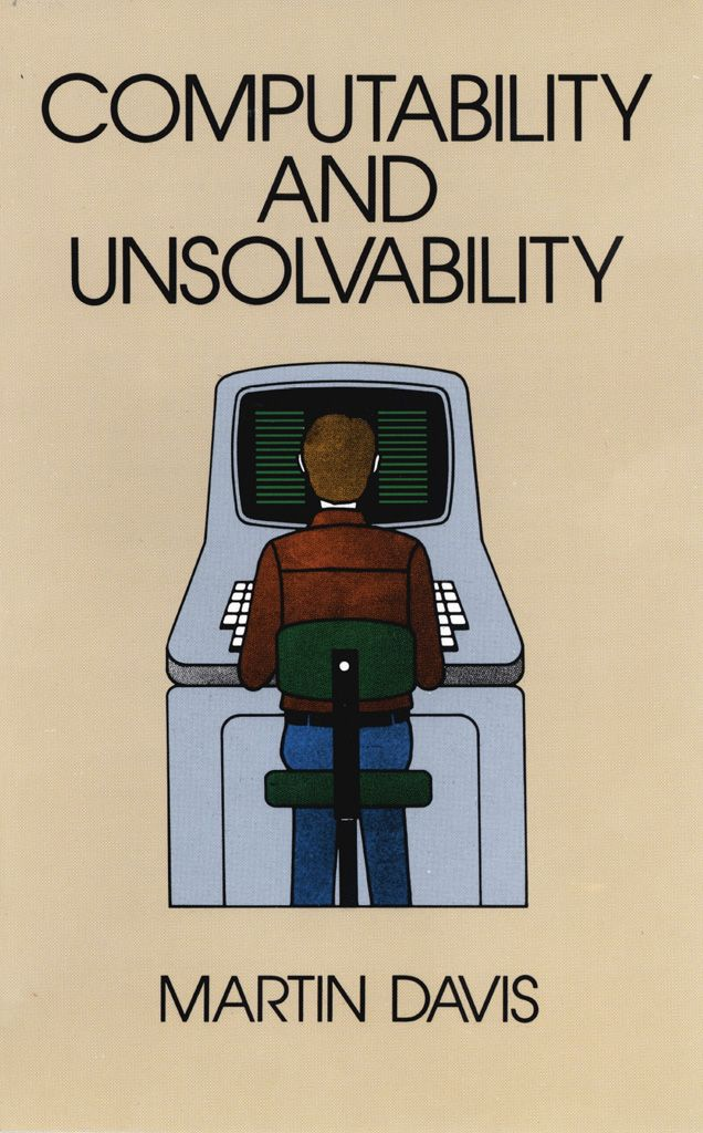 Computability and Unsolvability by Martin Davis   'A clearly written, well-presented survey of an intriguing subject.' — Scientific American. Classic text considers general theory of computability, computable functions, operations on computable functions, Turing machines self-applied, unsolvable decision problems, applications of general theory, mathematical logic, Kleene hierarchy, computable functionals, classification of unsolvable decision problems and...