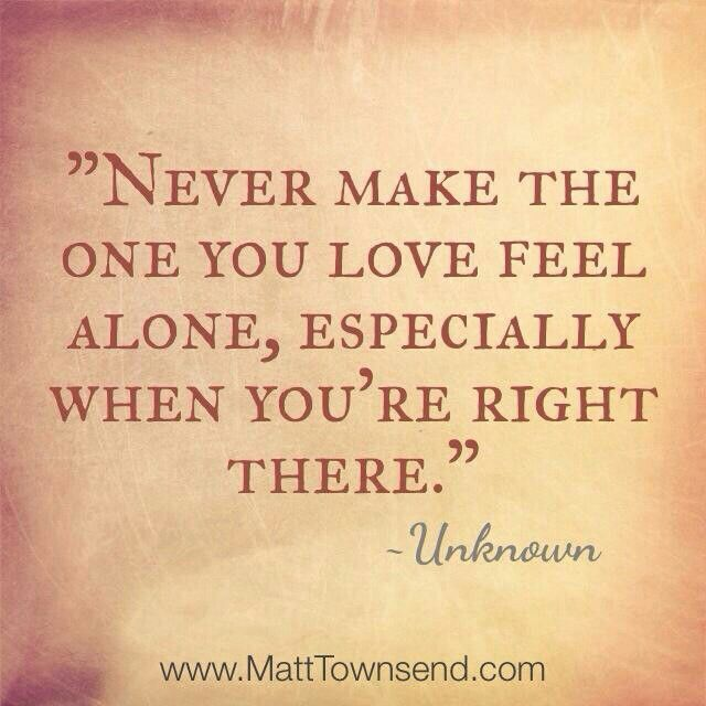 Never Make The One You Love Feel Alone Especially When Youre Right