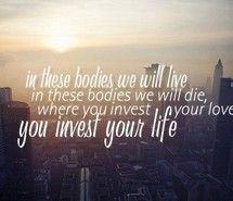 In these bodies we will live. In these bodies we will die. Where you invest your love, you invest your life.