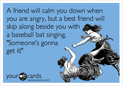 A friend will calm you down when you are angry, but a best friend...