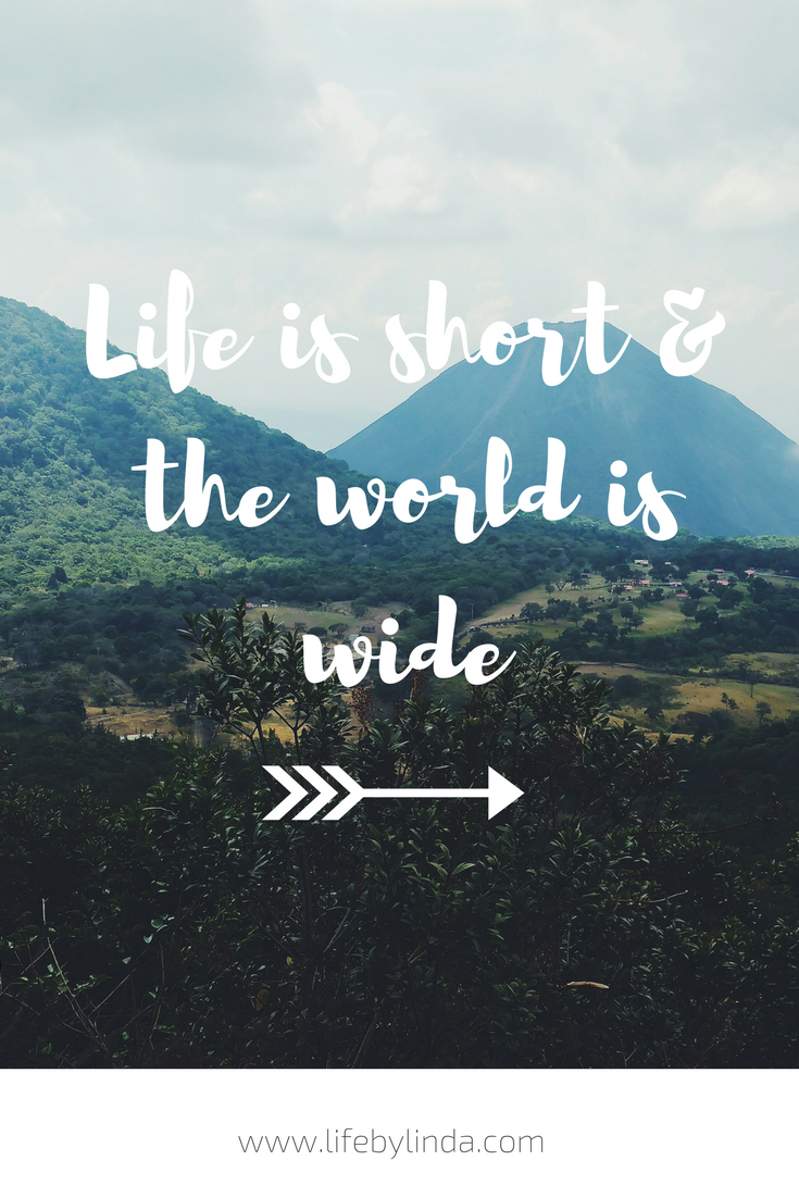 Life is short and the world is wide! life by linda