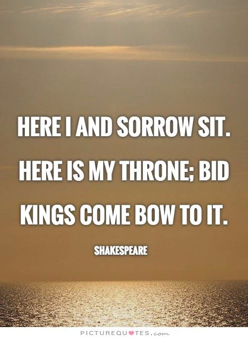 Here I and sorrow sit. Here is my throne
