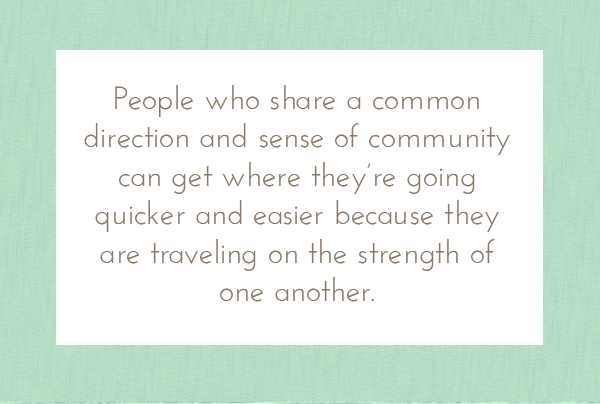 People who share a common direction and sense of community can get where they're going quicker and easier....