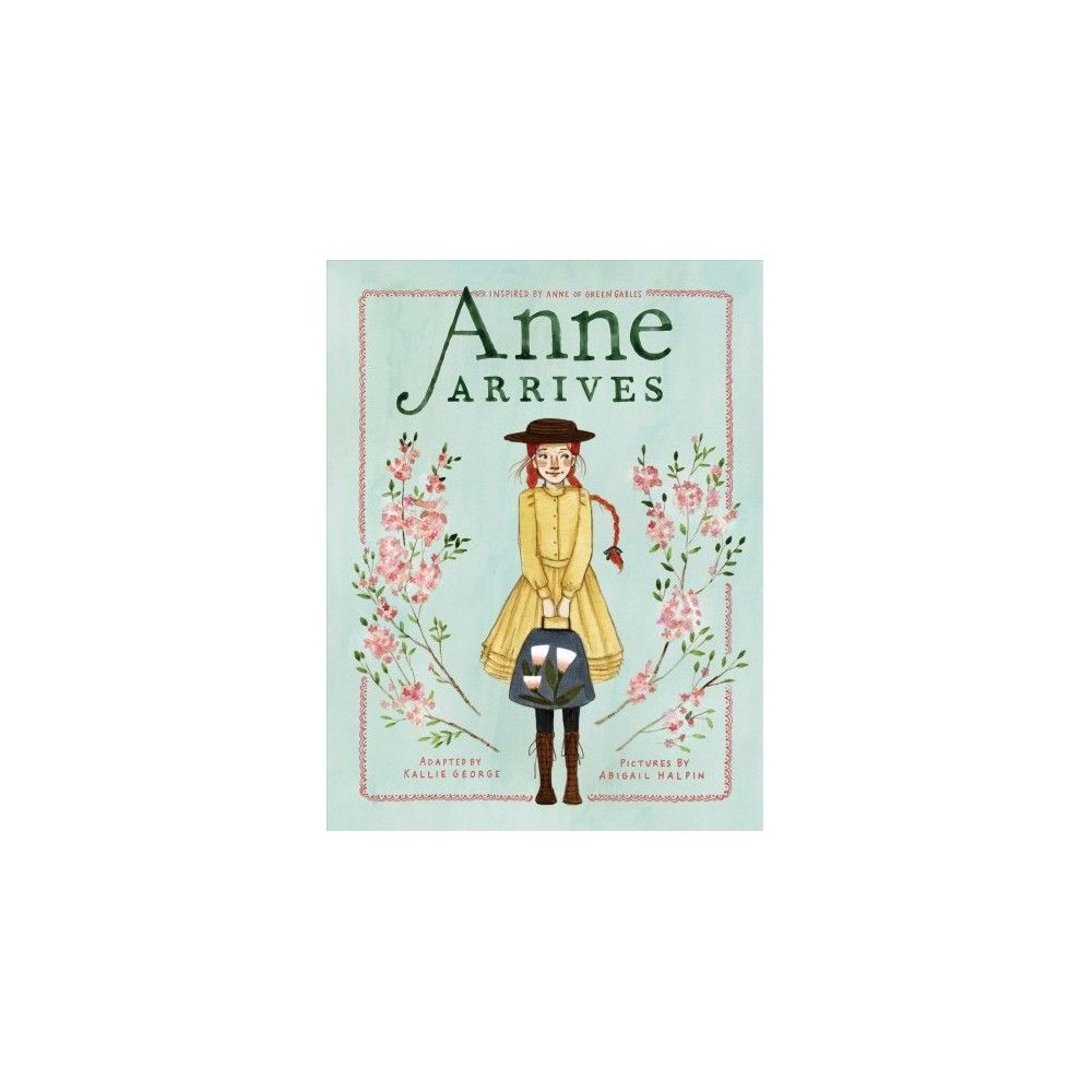 Anne Arrives Inspired By Anne Of Green Gables Reprint An Anne