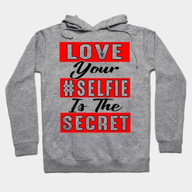 Love Your Selfie Is the Secret - Selfies Funny - Hoodie   TeePublic